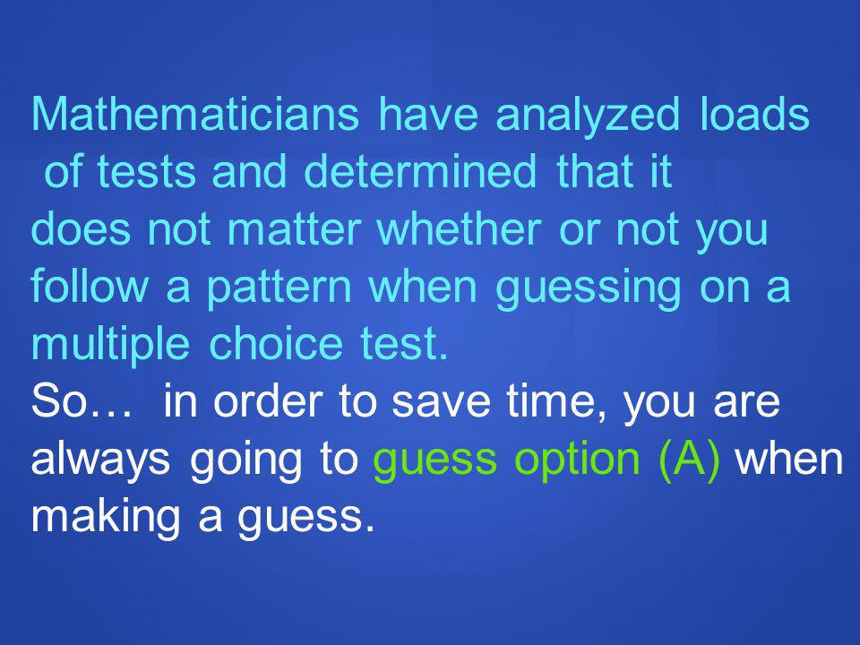 Mathematicians have analyzed loads of tests and determined that it does not matter whether or not you follow a pattern when guessing on a multiple choice test.