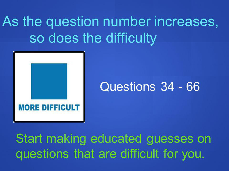 As the question number increases, so does the difficulty Questions 34 - 66 Start making educated guesses on questions that are difficult for you.