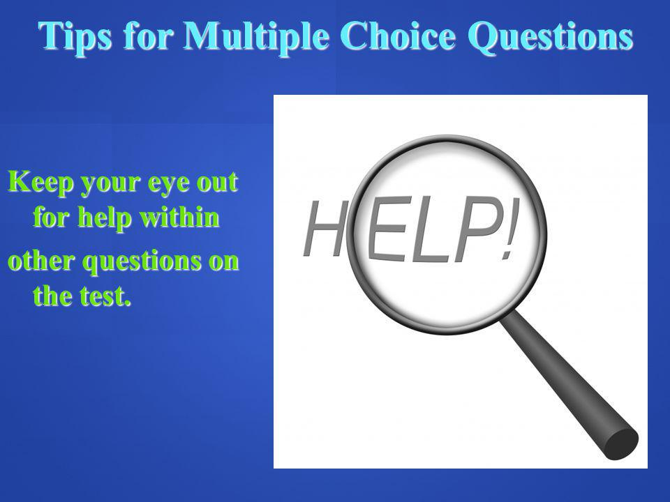 Tips for Multiple Choice Questions Keep your eye out for help within other questions on the test.