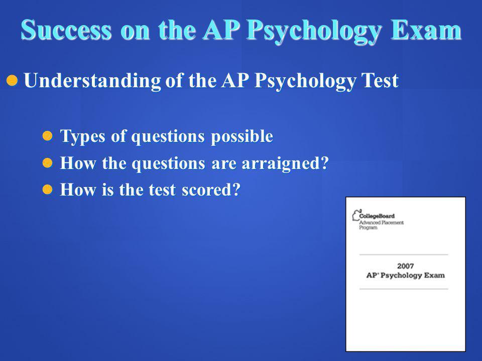 Success on the AP Psychology Exam Understanding of the AP Psychology Test Understanding of the AP Psychology Test Types of questions possible Types of questions possible How the questions are arraigned.