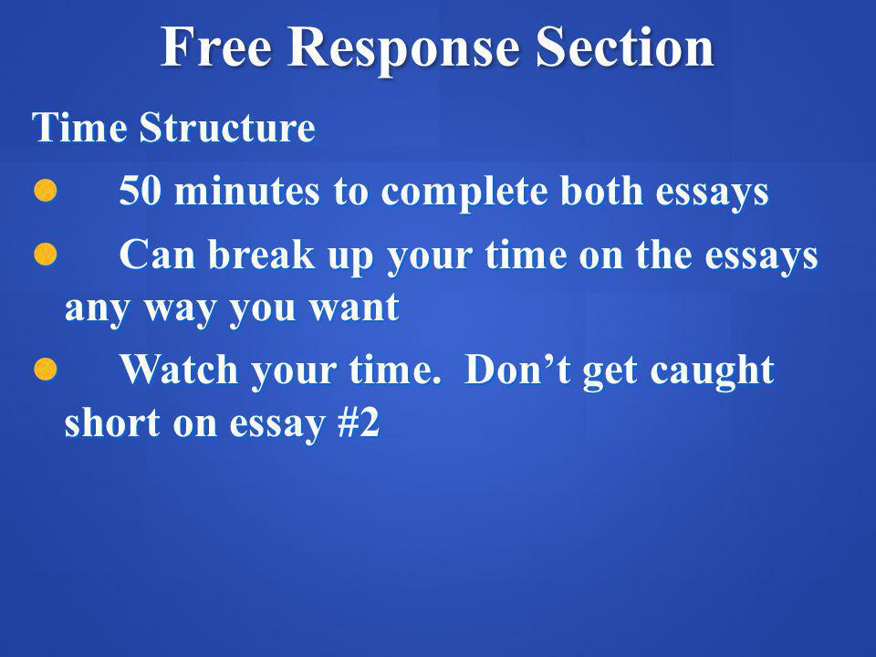 Free Response Section Time Structure 50 minutes to complete both essays 50 minutes to complete both essays Can break up your time on the essays any way you want Can break up your time on the essays any way you want Watch your time.