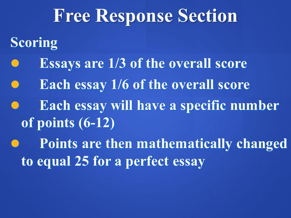 Free Response Section Scoring Essays are 1/3 of the overall score Essays are 1/3 of the overall score Each essay 1/6 of the overall score Each essay 1/6 of the overall score Each essay will have a specific number of points (6-12) Each essay will have a specific number of points (6-12) Points are then mathematically changed to equal 25 for a perfect essay Points are then mathematically changed to equal 25 for a perfect essay