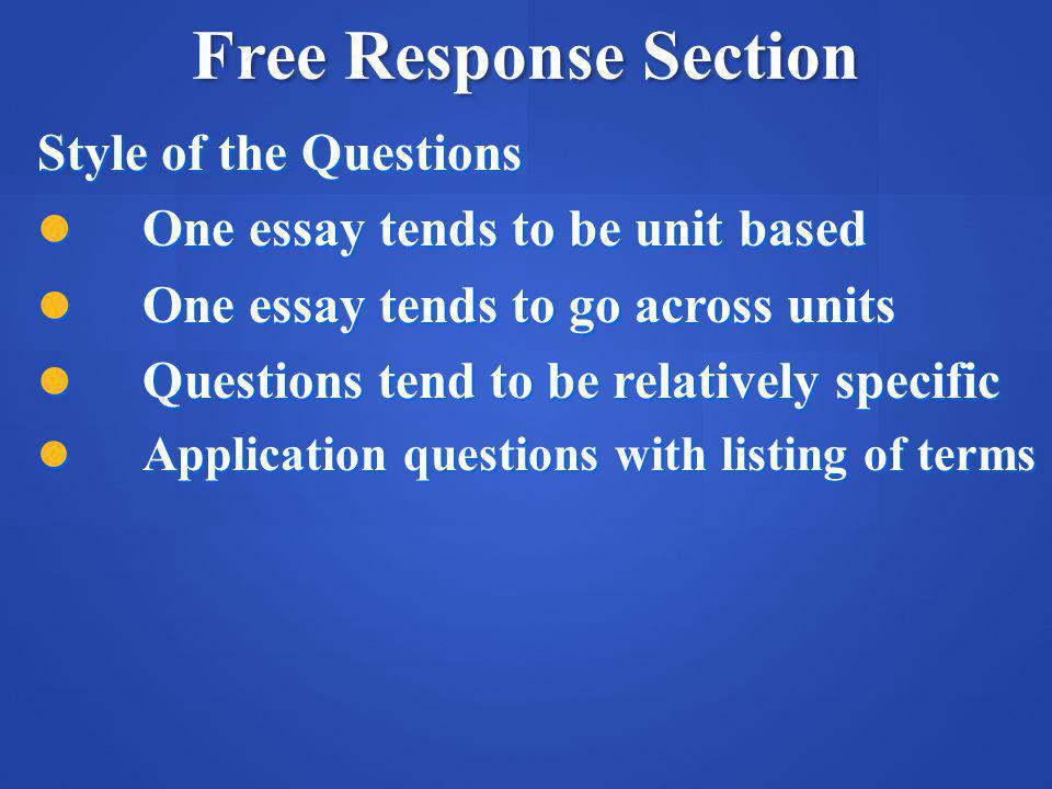 Free Response Section Style of the Questions One essay tends to be unit based One essay tends to be unit based One essay tends to go across units One essay tends to go across units Questions tend to be relatively specific Questions tend to be relatively specific Application questions with listing of terms Application questions with listing of terms