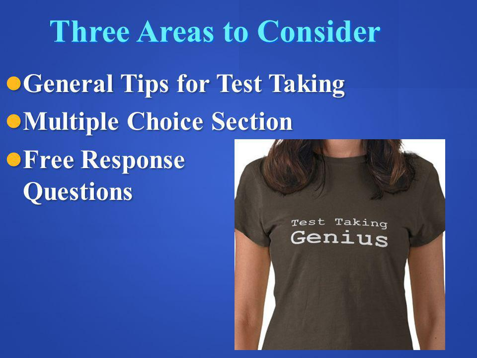 Three Areas to Consider General Tips for Test Taking General Tips for Test Taking Multiple Choice Section Multiple Choice Section Free Response Questions Free Response Questions