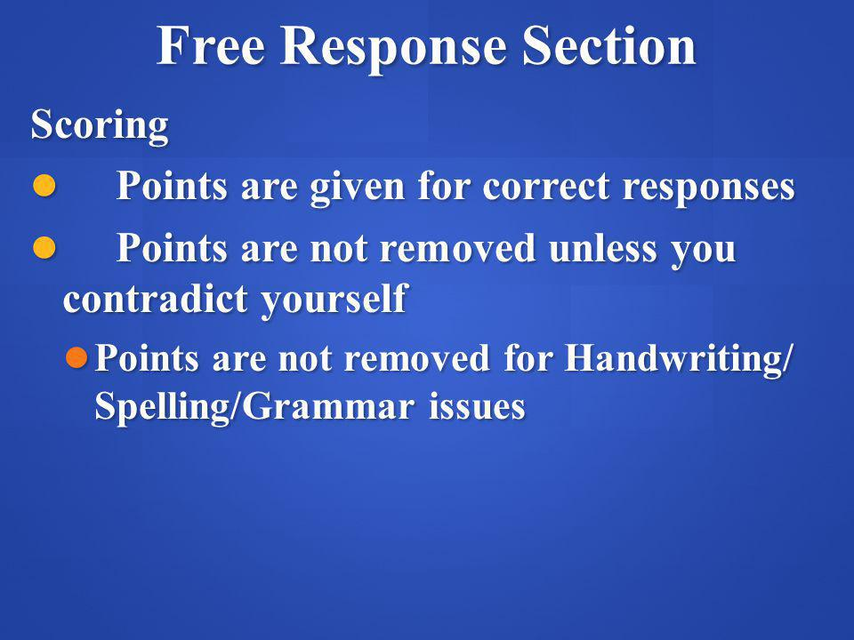 Free Response Section Scoring Points are given for correct responses Points are given for correct responses Points are not removed unless you contradict yourself Points are not removed unless you contradict yourself Points are not removed for Handwriting/ Spelling/Grammar issues Points are not removed for Handwriting/ Spelling/Grammar issues