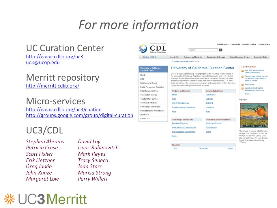 For more information UC Curation Center http://www.cdlib.org/uc3 uc3@ucop.edu Merritt repository http://merritt.cdlib.org/ Micro-services http://www.cdlib.org/uc3/cuation http://groups.google.com/group/digital-curation UC3/CDL Stephen AbramsDavid Loy Patricia CruseIsaac Rabinovitch Scott FisherMark Reyes Erik HetznerTracy Seneca Greg JanéeJoan Starr John KunzeMarisa Strong Margaret LowPerry Willett