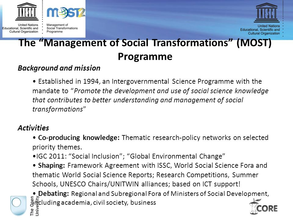 2 The Management of Social Transformations (MOST) Programme Background and mission Established in 1994, an Intergovernmental Science Programme with the mandate to Promote the development and use of social science knowledge that contributes to better understanding and management of social transformations Activities Co-producing knowledge: Thematic research-policy networks on selected priority themes.