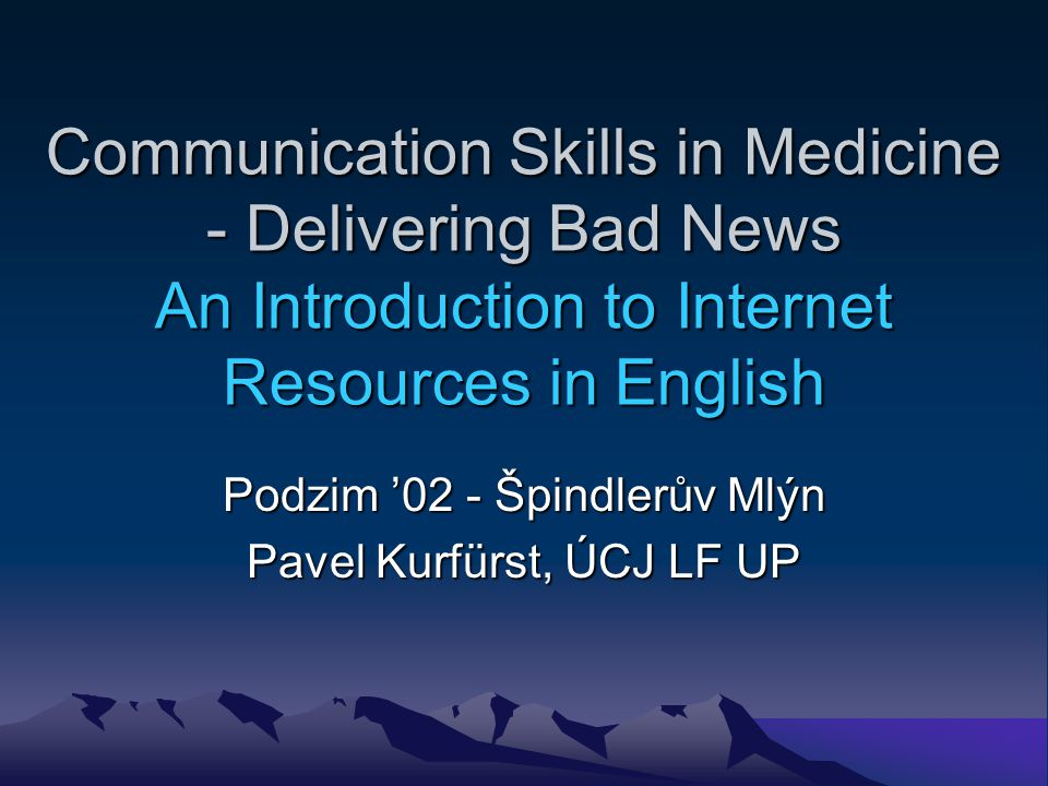 Communication Skills in Medicine - Delivering Bad News An Introduction to Internet Resources in English Podzim 02 - Špindlerův Mlýn Pavel Kurfürst, ÚCJ LF UP