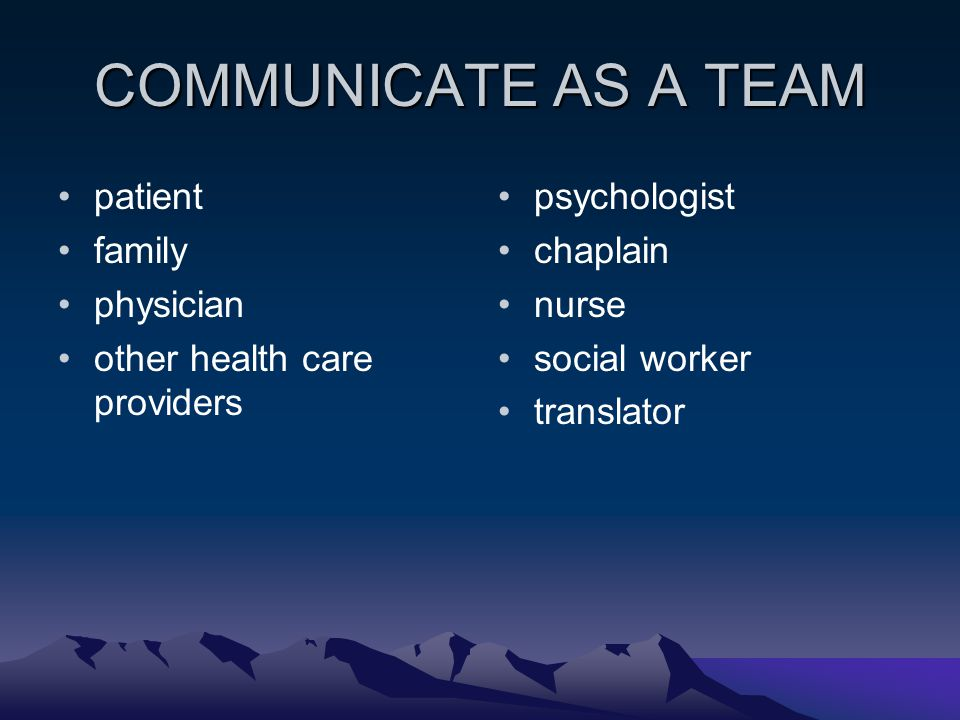 COMMUNICATE AS A TEAM patient family physician other health care providers psychologist chaplain nurse social worker translator