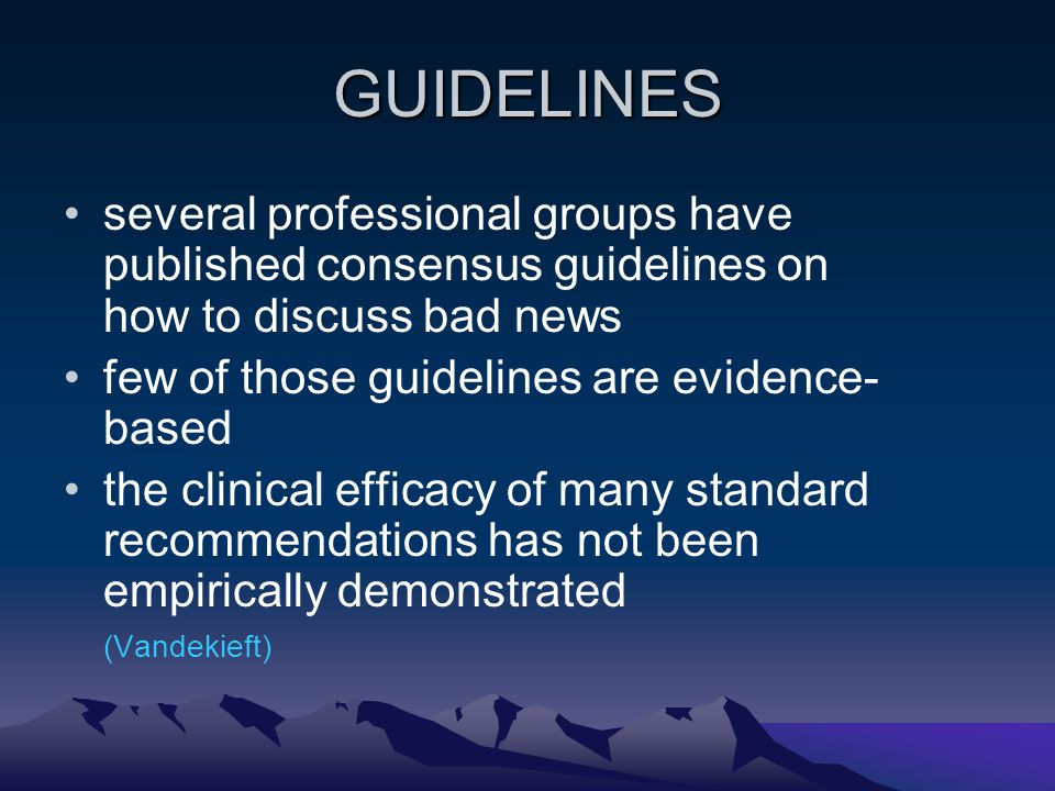 GUIDELINES several professional groups have published consensus guidelines on how to discuss bad news few of those guidelines are evidence- based the