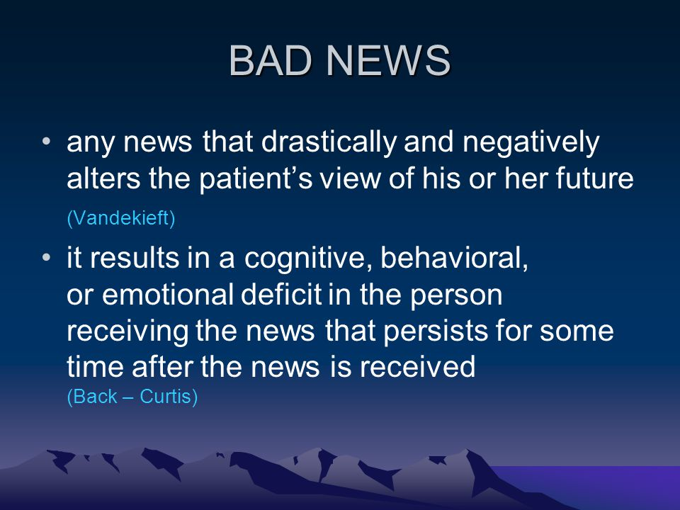 BAD NEWS any news that drastically and negatively alters the patients view of his or her future (Vandekieft) it results in a cognitive, behavioral, or