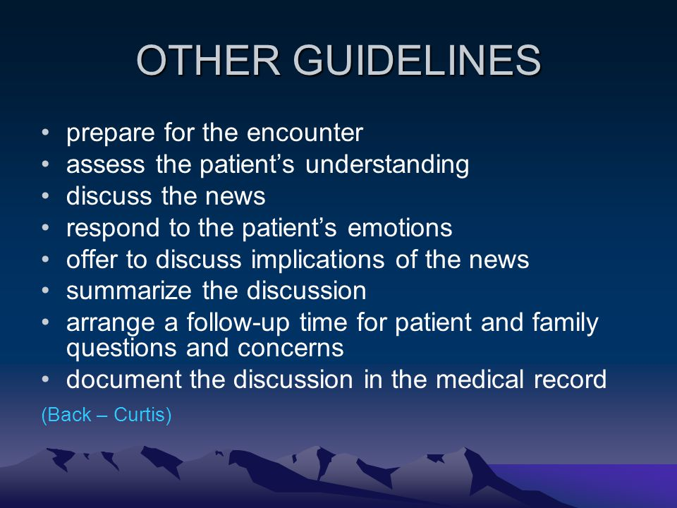 OTHER GUIDELINES prepare for the encounter assess the patients understanding discuss the news respond to the patients emotions offer to discuss implic