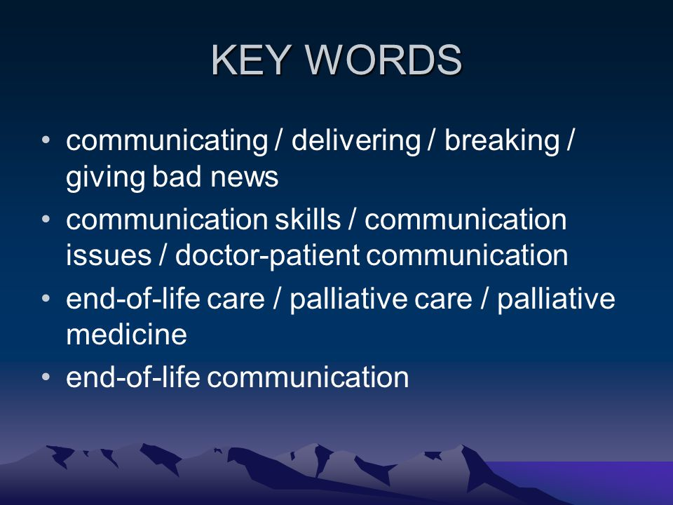 KEY WORDS communicating / delivering / breaking / giving bad news communication skills / communication issues / doctor-patient communication end-of-li