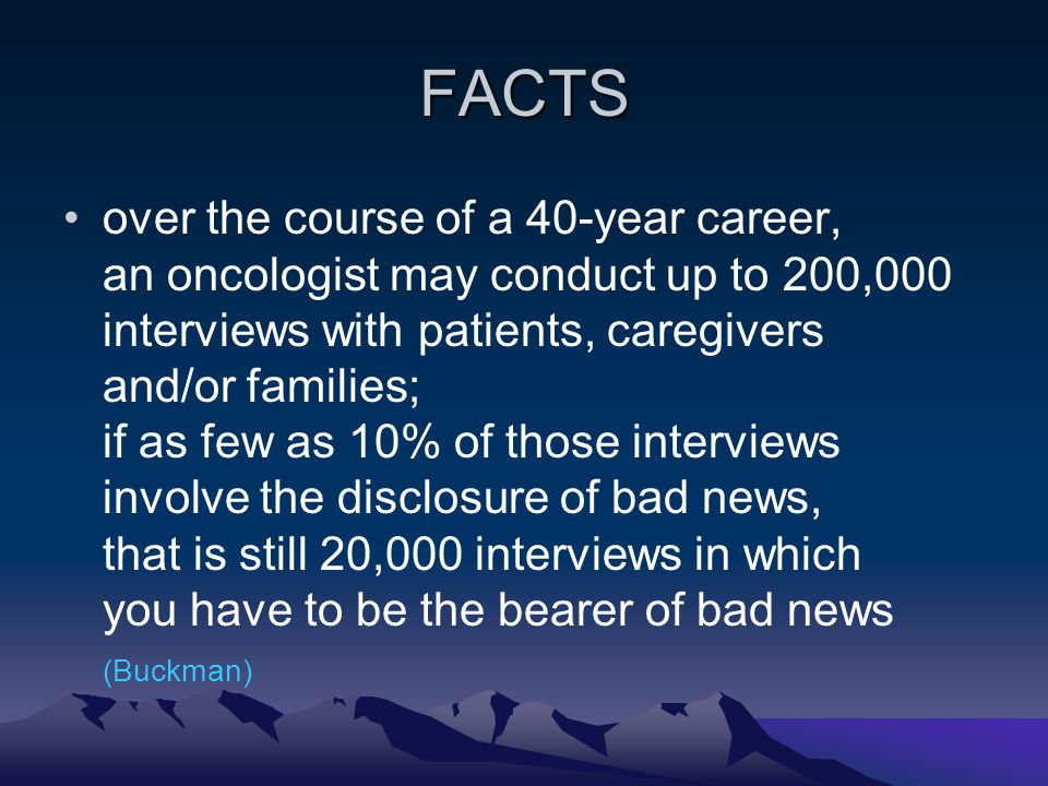 EDUCATION clinicians are responsible for delivering bad news, this skill is rarely taught in medical schools, clinicians are generally poor at it (Rabow – McPhee) breaking bad news is one of a physicians most difficult duties medical education typically offers little formal preparation for this task (Vandekieft)