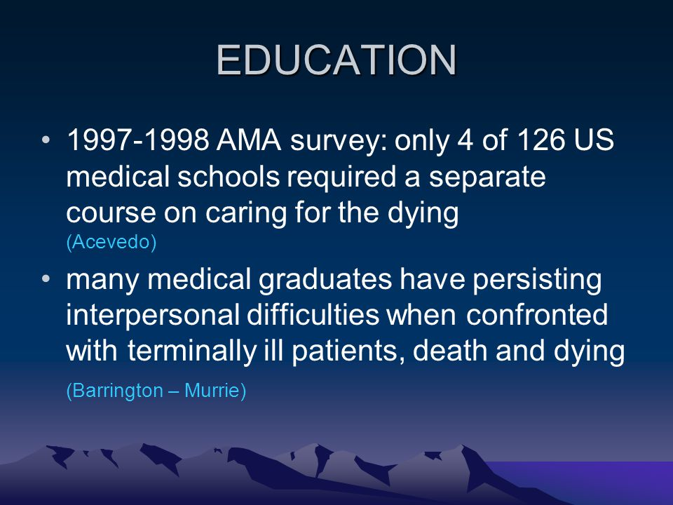 EDUCATION 1997-1998 AMA survey: only 4 of 126 US medical schools required a separate course on caring for the dying (Acevedo) many medical graduates h