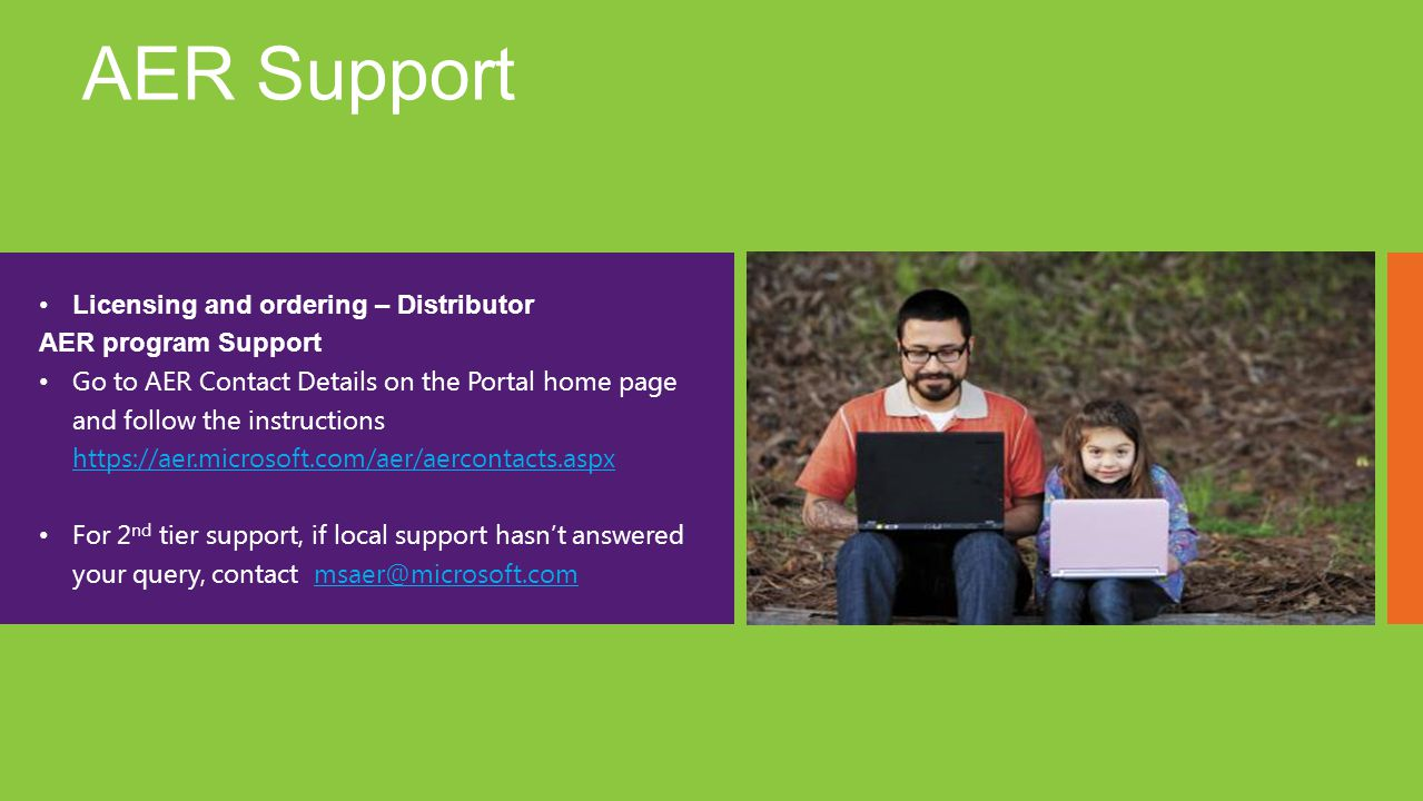 AER Support Licensing and ordering – Distributor AER program Support Go to AER Contact Details on the Portal home page and follow the instructions https://aer.microsoft.com/aer/aercontacts.aspx https://aer.microsoft.com/aer/aercontacts.aspx For 2 nd tier support, if local support hasnt answered your query, contact msaer@microsoft.commsaer@microsoft.com