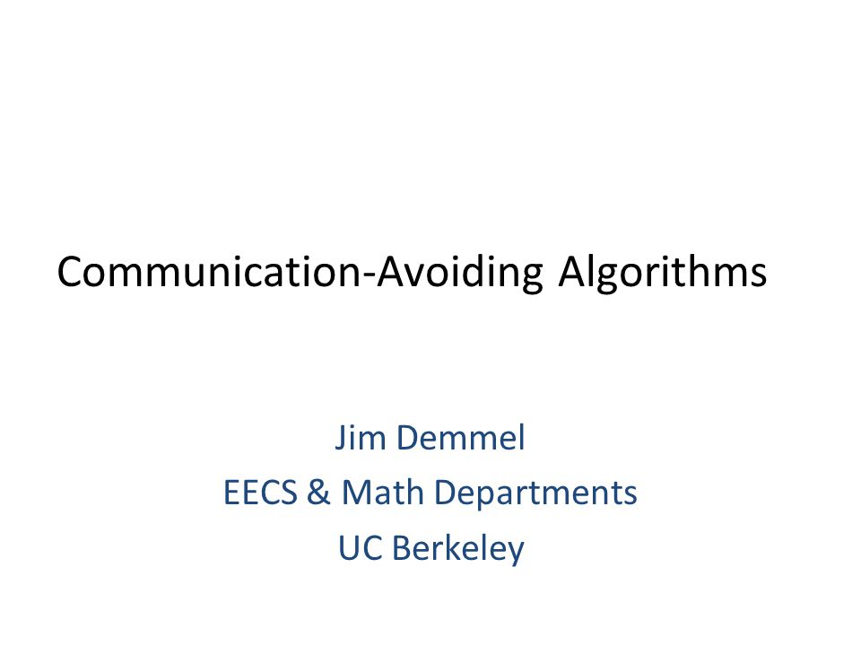 Communication-Avoiding Algorithms Jim Demmel EECS & Math Departments UC Berkeley