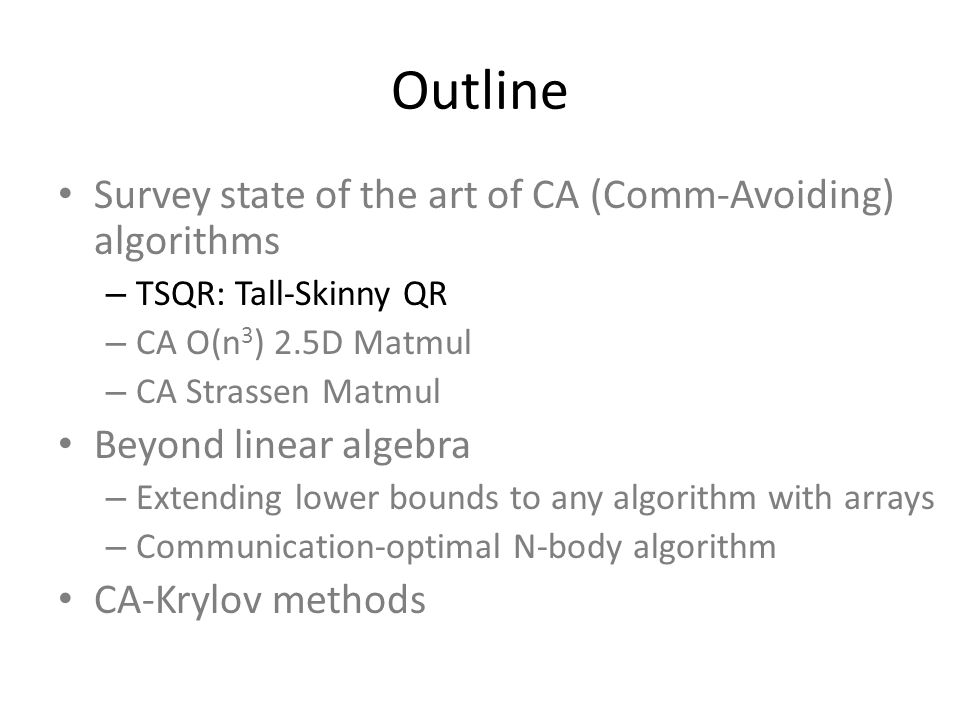 Outline Survey state of the art of CA (Comm-Avoiding) algorithms – TSQR: Tall-Skinny QR – CA O(n 3 ) 2.5D Matmul – CA Strassen Matmul Beyond linear algebra – Extending lower bounds to any algorithm with arrays – Communication-optimal N-body algorithm CA-Krylov methods