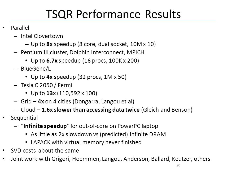 TSQR Performance Results Parallel – Intel Clovertown – Up to 8x speedup (8 core, dual socket, 10M x 10) – Pentium III cluster, Dolphin Interconnect, MPICH Up to 6.7x speedup (16 procs, 100K x 200) – BlueGene/L Up to 4x speedup (32 procs, 1M x 50) – Tesla C 2050 / Fermi Up to 13x (110,592 x 100) – Grid – 4x on 4 cities (Dongarra, Langou et al) – Cloud – 1.6x slower than accessing data twice (Gleich and Benson) Sequential –Infinite speedup for out-of-core on PowerPC laptop As little as 2x slowdown vs (predicted) infinite DRAM LAPACK with virtual memory never finished SVD costs about the same Joint work with Grigori, Hoemmen, Langou, Anderson, Ballard, Keutzer, others 20 Data from Grey Ballard, Mark Hoemmen, Laura Grigori, Julien Langou, Jack Dongarra, Michael Anderson