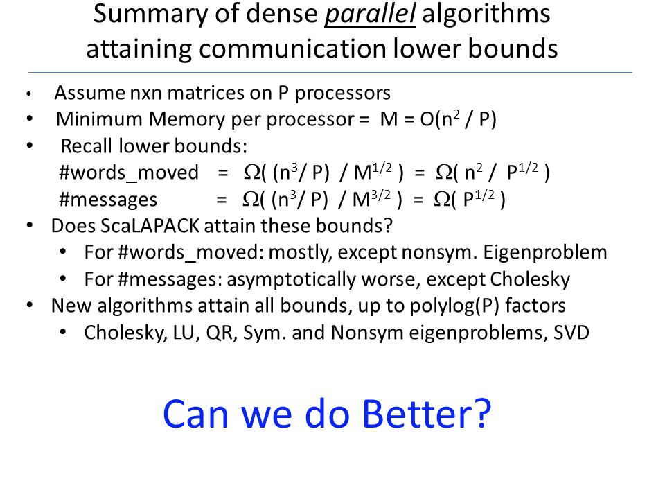 Summary of dense parallel algorithms attaining communication lower bounds 21 Assume nxn matrices on P processors Minimum Memory per processor = M = O(n 2 / P) Recall lower bounds: #words_moved = ( (n 3 / P) / M 1/2 ) = ( n 2 / P 1/2 ) #messages = ( (n 3 / P) / M 3/2 ) = ( P 1/2 ) Does ScaLAPACK attain these bounds.