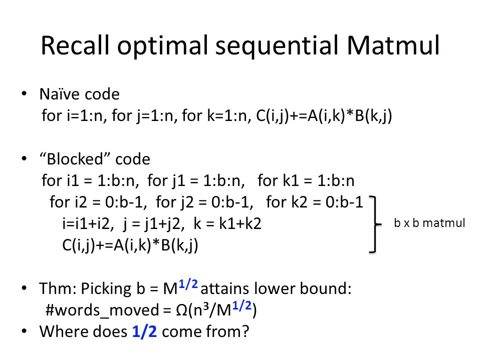 Recall optimal sequential Matmul Naïve code for i=1:n, for j=1:n, for k=1:n, C(i,j)+=A(i,k)*B(k,j) Blocked code for i1 = 1:b:n, for j1 = 1:b:n, for k1 = 1:b:n for i2 = 0:b-1, for j2 = 0:b-1, for k2 = 0:b-1 i=i1+i2, j = j1+j2, k = k1+k2 C(i,j)+=A(i,k)*B(k,j) Thm: Picking b = M 1/2 attains lower bound: #words_moved = Ω(n 3 /M 1/2 ) Where does 1/2 come from.