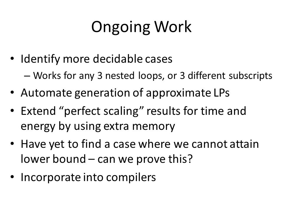 Ongoing Work Identify more decidable cases – Works for any 3 nested loops, or 3 different subscripts Automate generation of approximate LPs Extend perfect scaling results for time and energy by using extra memory Have yet to find a case where we cannot attain lower bound – can we prove this.