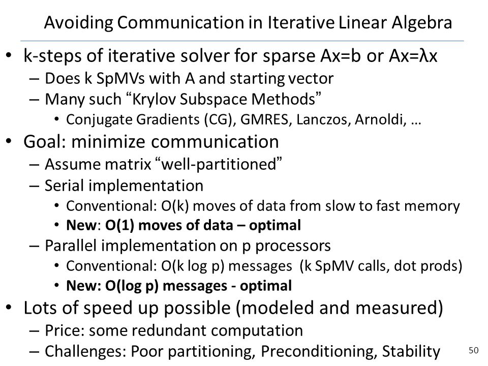 Avoiding Communication in Iterative Linear Algebra k-steps of iterative solver for sparse Ax=b or Ax=λx – Does k SpMVs with A and starting vector – Many such Krylov Subspace Methods Conjugate Gradients (CG), GMRES, Lanczos, Arnoldi, … Goal: minimize communication – Assume matrix well-partitioned – Serial implementation Conventional: O(k) moves of data from slow to fast memory New: O(1) moves of data – optimal – Parallel implementation on p processors Conventional: O(k log p) messages (k SpMV calls, dot prods) New: O(log p) messages - optimal Lots of speed up possible (modeled and measured) – Price: some redundant computation – Challenges: Poor partitioning, Preconditioning, Stability 50