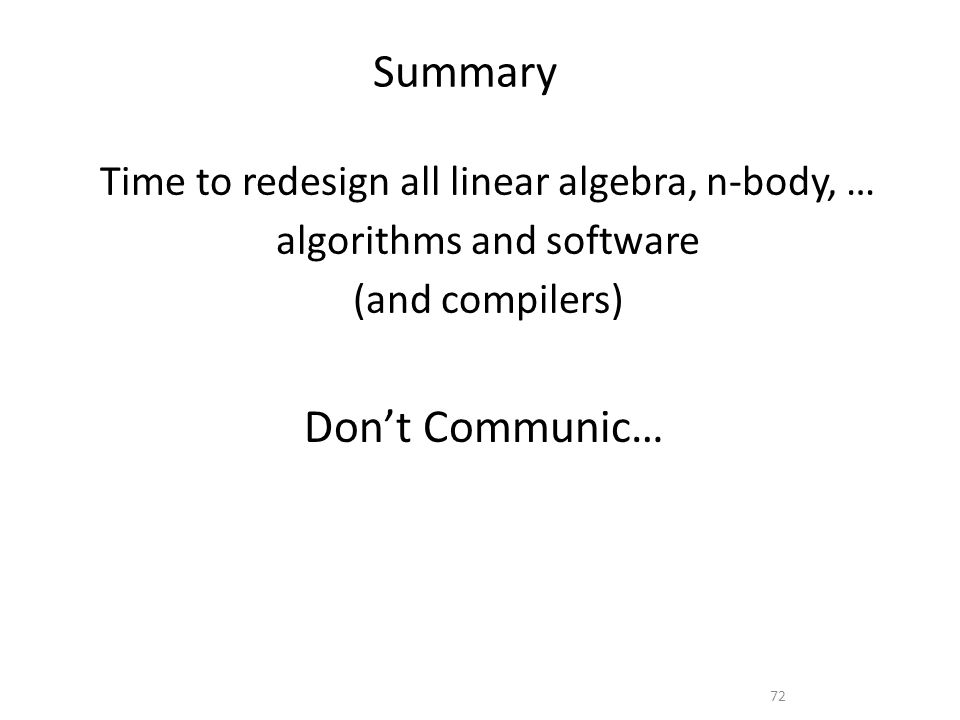 Summary Dont Communic… 72 Time to redesign all linear algebra, n-body, … algorithms and software (and compilers)