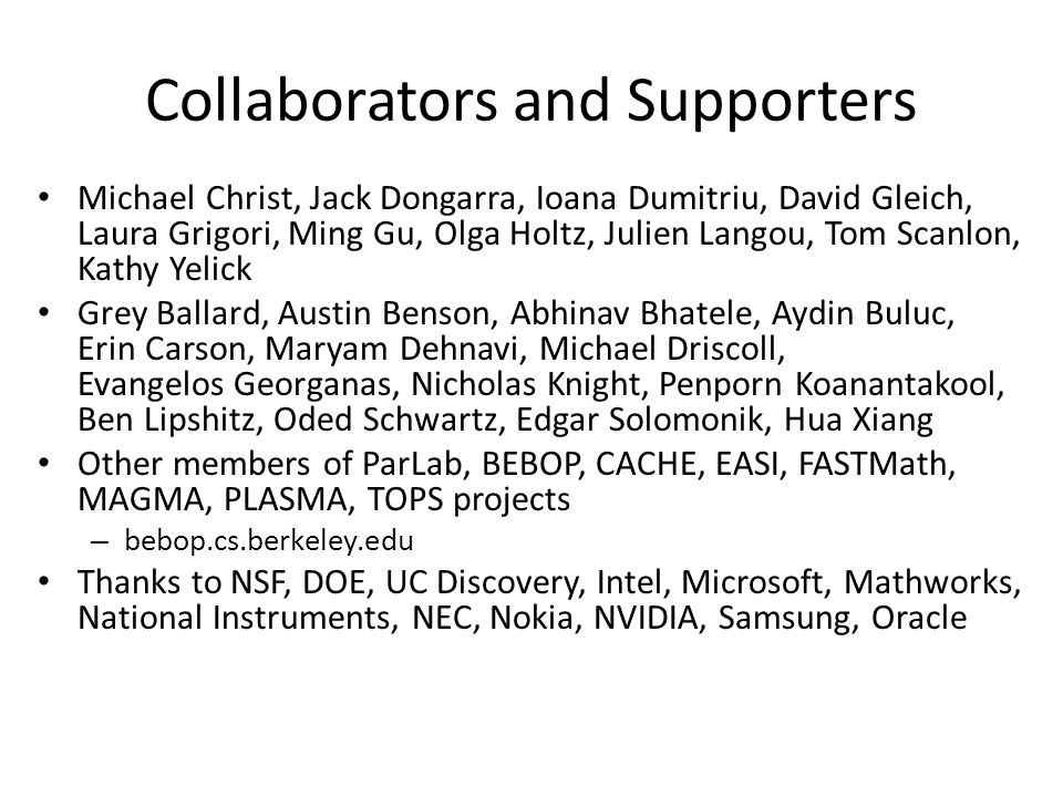 Collaborators and Supporters Michael Christ, Jack Dongarra, Ioana Dumitriu, David Gleich, Laura Grigori, Ming Gu, Olga Holtz, Julien Langou, Tom Scanlon, Kathy Yelick Grey Ballard, Austin Benson, Abhinav Bhatele, Aydin Buluc, Erin Carson, Maryam Dehnavi, Michael Driscoll, Evangelos Georganas, Nicholas Knight, Penporn Koanantakool, Ben Lipshitz, Oded Schwartz, Edgar Solomonik, Hua Xiang Other members of ParLab, BEBOP, CACHE, EASI, FASTMath, MAGMA, PLASMA, TOPS projects – bebop.cs.berkeley.edu Thanks to NSF, DOE, UC Discovery, Intel, Microsoft, Mathworks, National Instruments, NEC, Nokia, NVIDIA, Samsung, Oracle
