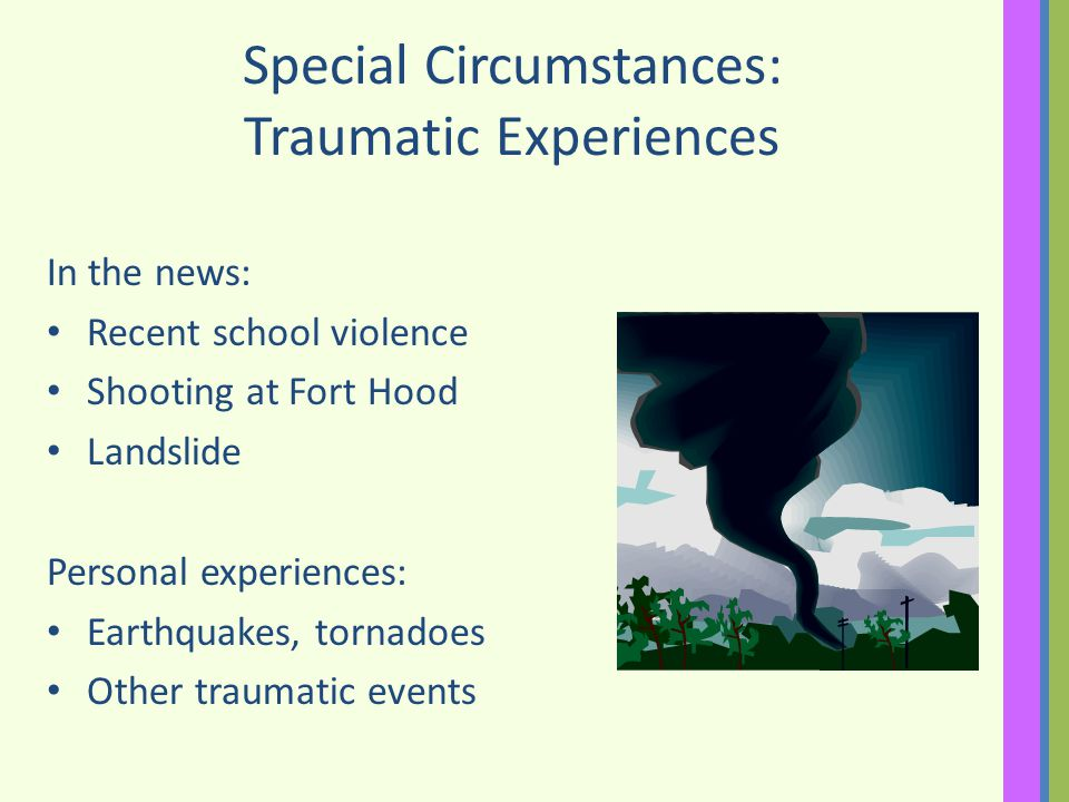 Special Circumstances: Traumatic Experiences In the news: Recent school violence Shooting at Fort Hood Landslide Personal experiences: Earthquakes, tornadoes Other traumatic events