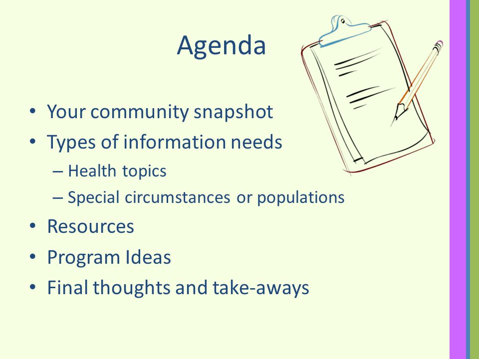 Agenda Your community snapshot Types of information needs – Health topics – Special circumstances or populations Resources Program Ideas Final thoughts and take-aways