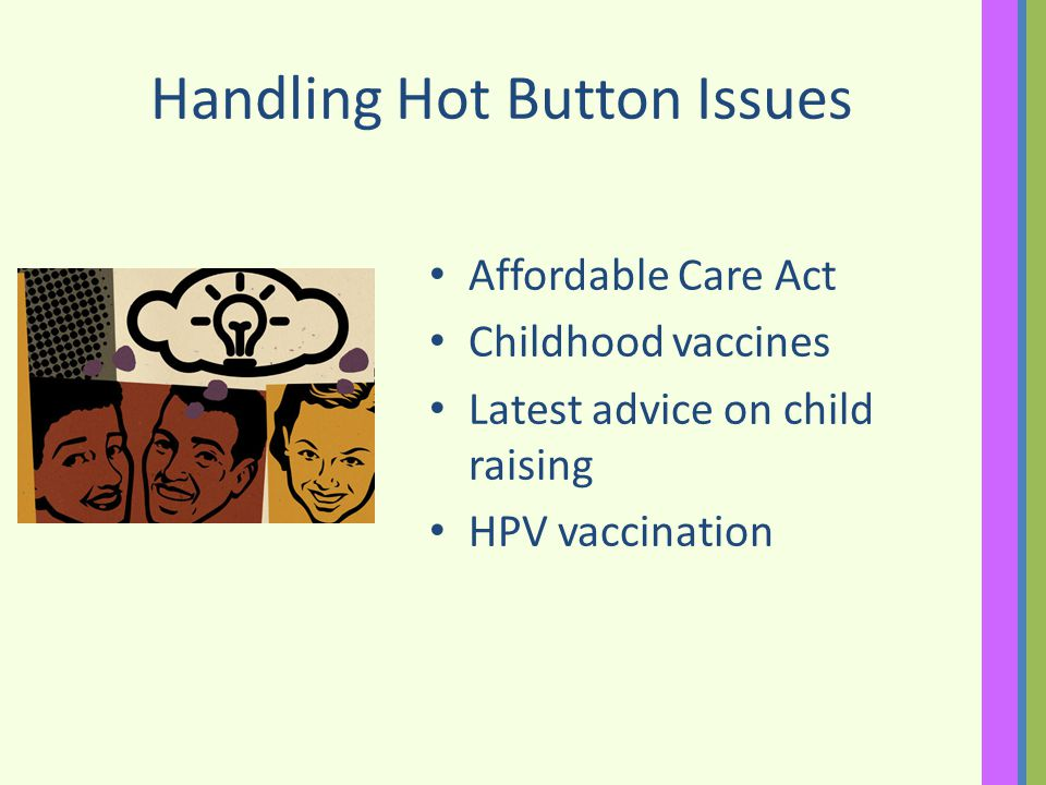 Handling Hot Button Issues Affordable Care Act Childhood vaccines Latest advice on child raising HPV vaccination