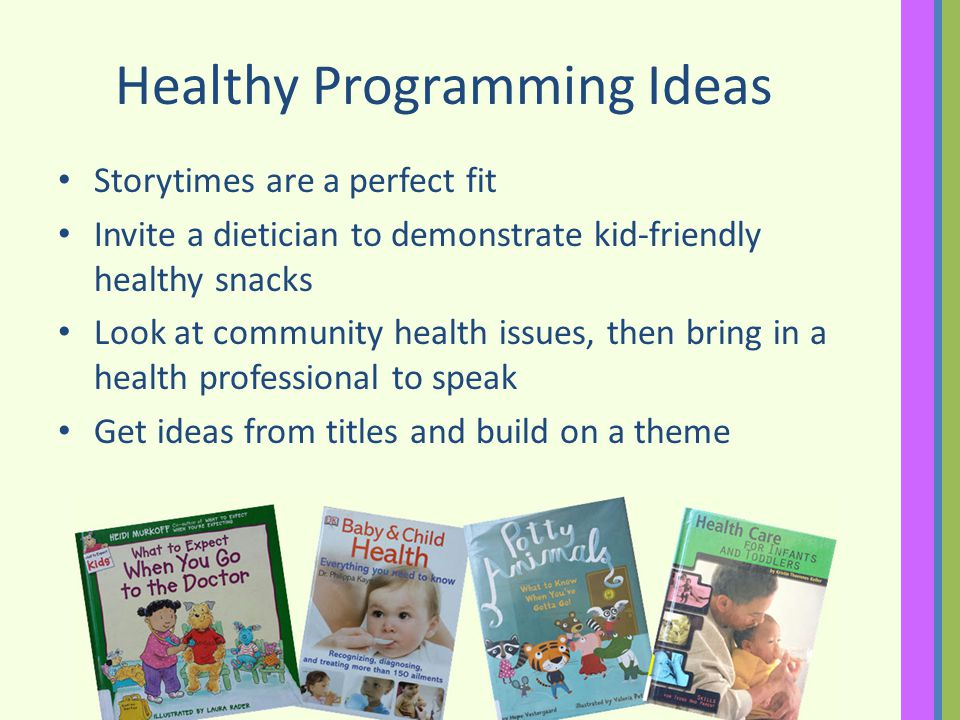 Healthy Programming Ideas Storytimes are a perfect fit Invite a dietician to demonstrate kid-friendly healthy snacks Look at community health issues, then bring in a health professional to speak Get ideas from titles and build on a theme