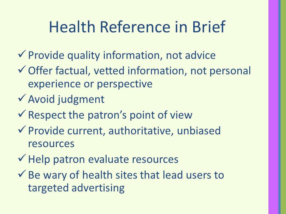 Health Reference in Brief Provide quality information, not advice Offer factual, vetted information, not personal experience or perspective Avoid judgment Respect the patrons point of view Provide current, authoritative, unbiased resources Help patron evaluate resources Be wary of health sites that lead users to targeted advertising