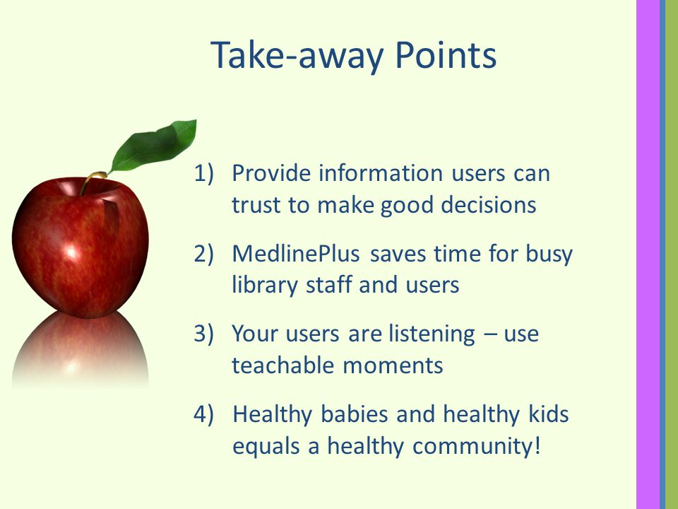Take-away Points 1)Provide information users can trust to make good decisions 2)MedlinePlus saves time for busy library staff and users 3)Your users are listening – use teachable moments 4)Healthy babies and healthy kids equals a healthy community!