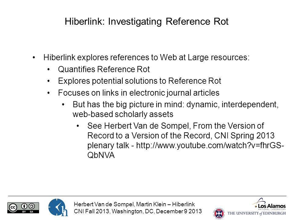 Herbert Van de Sompel, Martin Klein – Hiberlink CNI Fall 2013, Washington, DC, December 9 2013 Hiberlink: Investigating Reference Rot Hiberlink explores references to Web at Large resources: Quantifies Reference Rot Explores potential solutions to Reference Rot Focuses on links in electronic journal articles But has the big picture in mind: dynamic, interdependent, web-based scholarly assets See Herbert Van de Sompel, From the Version of Record to a Version of the Record, CNI Spring 2013 plenary talk - http://www.youtube.com/watch v=fhrGS- QbNVA