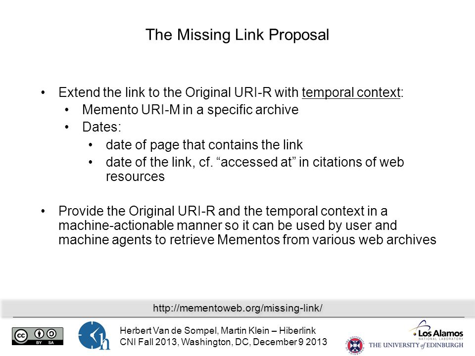 Herbert Van de Sompel, Martin Klein – Hiberlink CNI Fall 2013, Washington, DC, December 9 2013 The Missing Link Proposal Extend the link to the Original URI-R with temporal context: Memento URI-M in a specific archive Dates: date of page that contains the link date of the link, cf.
