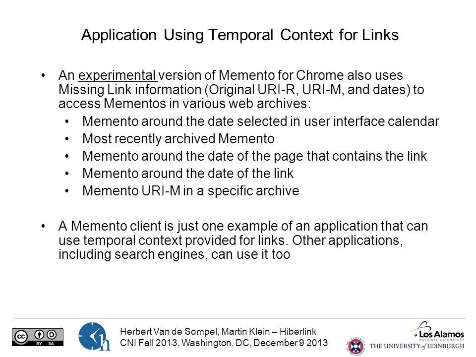 Herbert Van de Sompel, Martin Klein – Hiberlink CNI Fall 2013, Washington, DC, December 9 2013 Application Using Temporal Context for Links An experimental version of Memento for Chrome also uses Missing Link information (Original URI-R, URI-M, and dates) to access Mementos in various web archives: Memento around the date selected in user interface calendar Most recently archived Memento Memento around the date of the page that contains the link Memento around the date of the link Memento URI-M in a specific archive A Memento client is just one example of an application that can use temporal context provided for links.