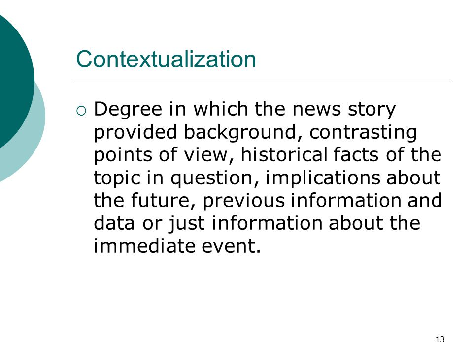 13 Contextualization Degree in which the news story provided background, contrasting points of view, historical facts of the topic in question, implic