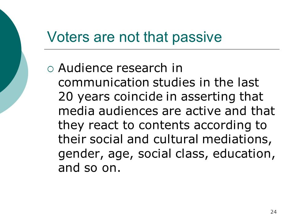 24 Voters are not that passive Audience research in communication studies in the last 20 years coincide in asserting that media audiences are active a
