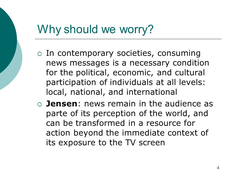 4 Why should we worry? In contemporary societies, consuming news messages is a necessary condition for the political, economic, and cultural participa