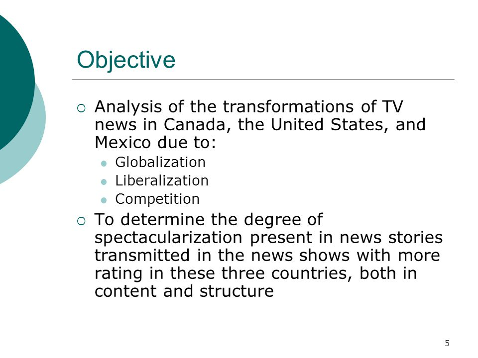 5 Objective Analysis of the transformations of TV news in Canada, the United States, and Mexico due to: Globalization Liberalization Competition To de