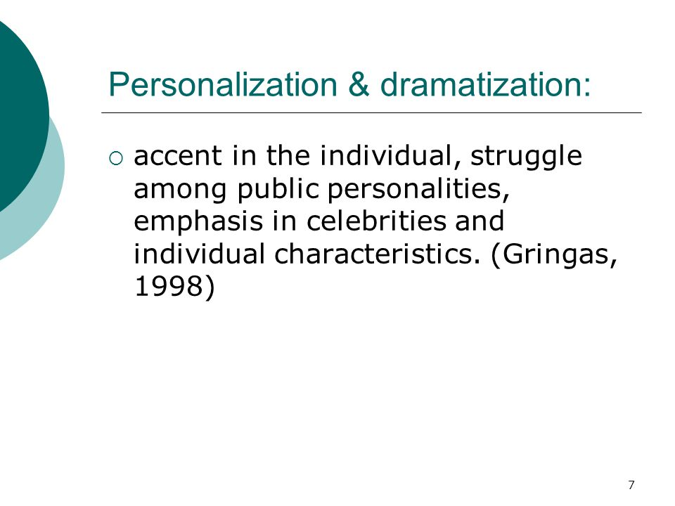 7 Personalization & dramatization: accent in the individual, struggle among public personalities, emphasis in celebrities and individual characteristi