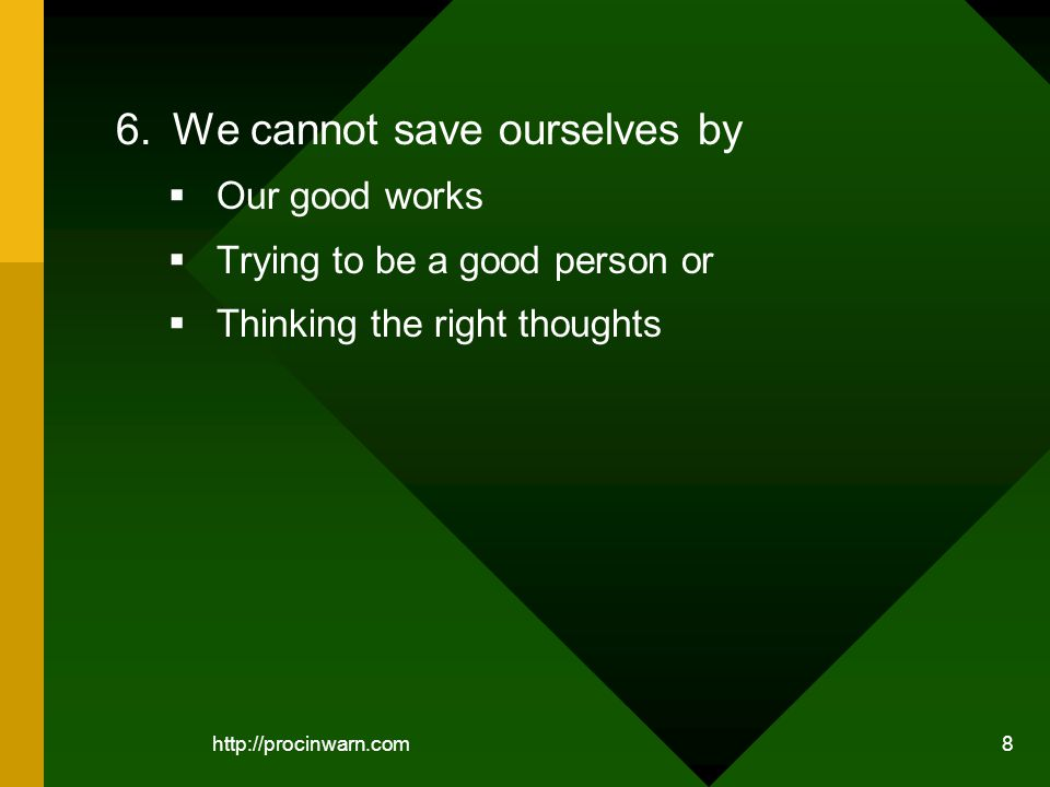 http://procinwarn.com 8 6.We cannot save ourselves by Our good works Trying to be a good person or Thinking the right thoughts