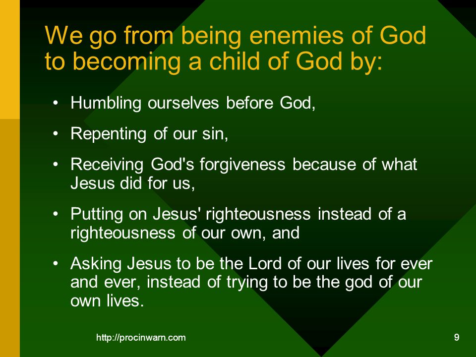 http://procinwarn.com 9 We go from being enemies of God to becoming a child of God by: Humbling ourselves before God, Repenting of our sin, Receiving God s forgiveness because of what Jesus did for us, Putting on Jesus righteousness instead of a righteousness of our own, and Asking Jesus to be the Lord of our lives for ever and ever, instead of trying to be the god of our own lives.