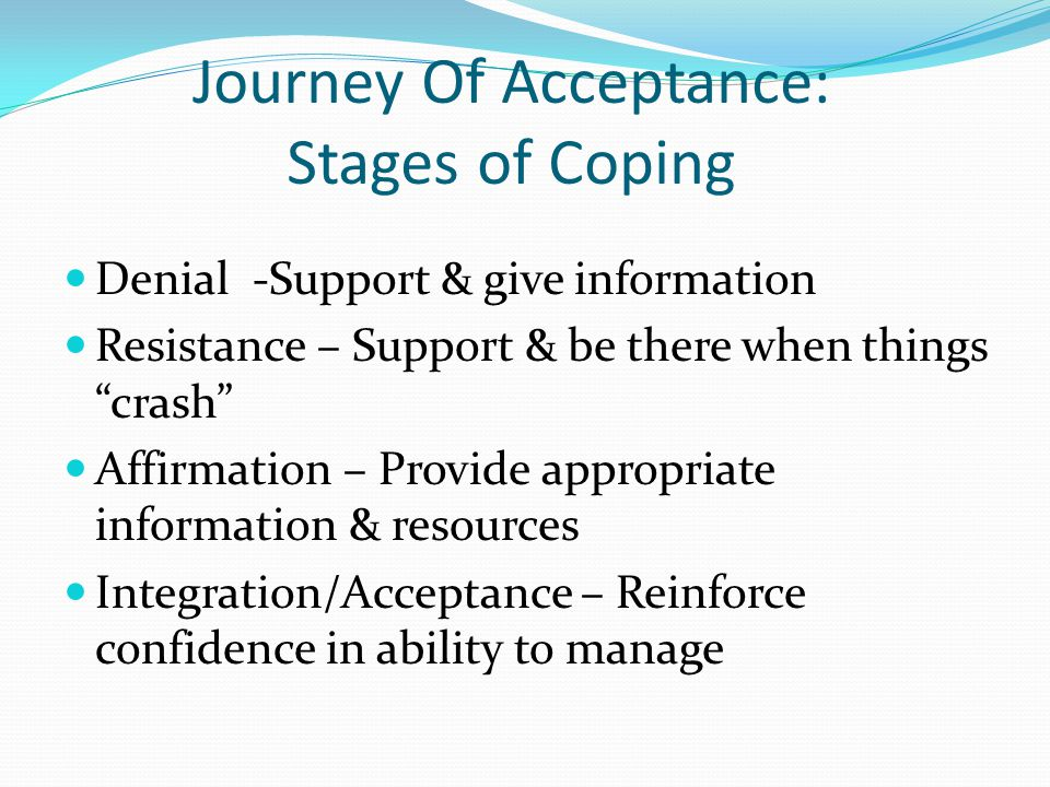 Journey Of Acceptance: Stages of Coping Denial -Support & give information Resistance – Support & be there when things crash Affirmation – Provide app