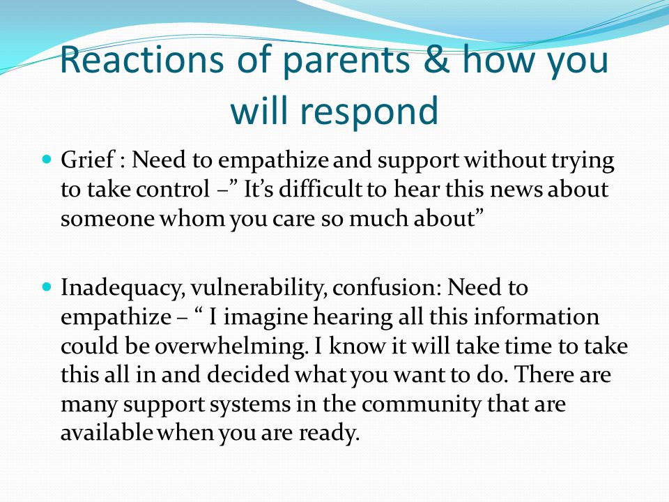 Reactions of parents & how you will respond Grief : Need to empathize and support without trying to take control – Its difficult to hear this news abo