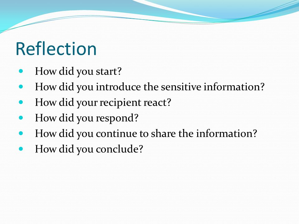 Reflection How did you start? How did you introduce the sensitive information? How did your recipient react? How did you respond? How did you continue