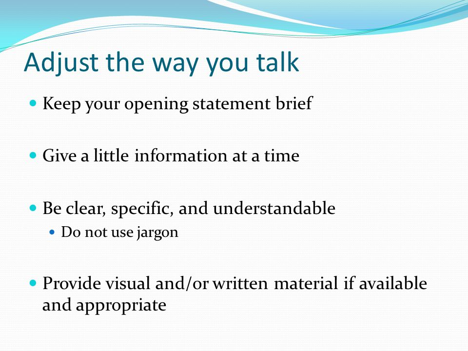 Adjust the way you talk Keep your opening statement brief Give a little information at a time Be clear, specific, and understandable Do not use jargon