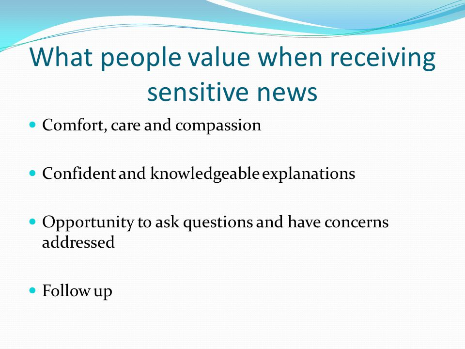 What people value when receiving sensitive news Comfort, care and compassion Confident and knowledgeable explanations Opportunity to ask questions and